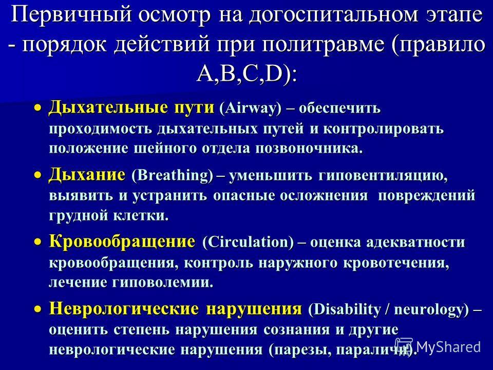 Первичный осмотр на догоспитальном этапе - порядок действий при политравме (правило A,B,C,D): Дыхательные пути (Airway) – обеспечить проходимость дыхательных путей и контролировать положение шейного отдела позвоночника. Дыхательные пути (Airway) – об