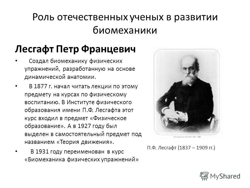 Роль отечественных ученых в развитии биомеханики Лесгафт Петр Францевич Cоздал биомеханику физических упражнений, разработанную на основе динамической анатомии. В 1877 г. начал читать лекции по этому предмету на курсах по физическому воспитанию. В Ин