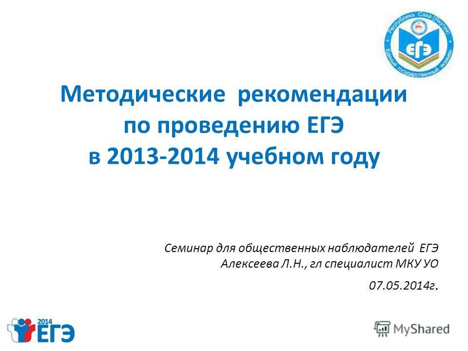 Методические рекомендации по проведению ЕГЭ в 2013-2014 учебном году Семинар для общественных наблюдателей ЕГЭ Алексеева Л.Н., гл специалист МКУ УО 07.05.2014 г.