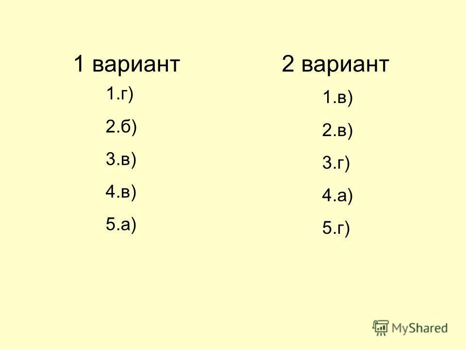 1 вариант 1.г) 2.б) 3.в) 4.в) 5.а) 2 вариант 1.в) 2.в) 3.г) 4.а) 5.г)