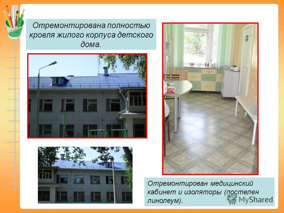 Отремонтирована полностью кровля жилого корпуса детского дома. Отремонтирован медицинский кабинет и изоляторы (постелен линолеум).