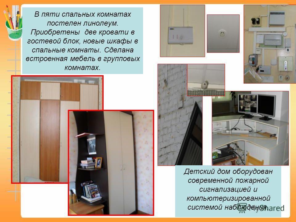 В пяти спальных комнатах постелен линолеум. Приобретены две кровати в гостевой блок, новые шкафы в спальные комнаты. Сделана встроенная мебель в групповых комнатах. Детский дом оборудован современной пожарной сигнализацией и компьютеризированной сист