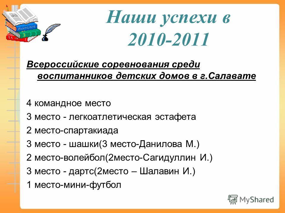 Наши успехи в 2010-2011 Всероссийские соревнования среди воспитанников детских домов в г.Салавате 4 командное место 3 место - легкоатлетическая эстафета 2 место-спартакиада 3 место - шашки(3 место-Данилова М.) 2 место-волейбол(2 место-Сагидуллин И.)