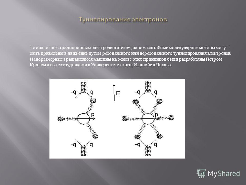 По аналогии с традиционным электродвигателем, наномасштабные молекулярные моторы могут быть приведены в движение путем резонансного или нерезонансного туннелирования электронов. Наноразмерные вращающиеся машины на основе этих принципов были разработа