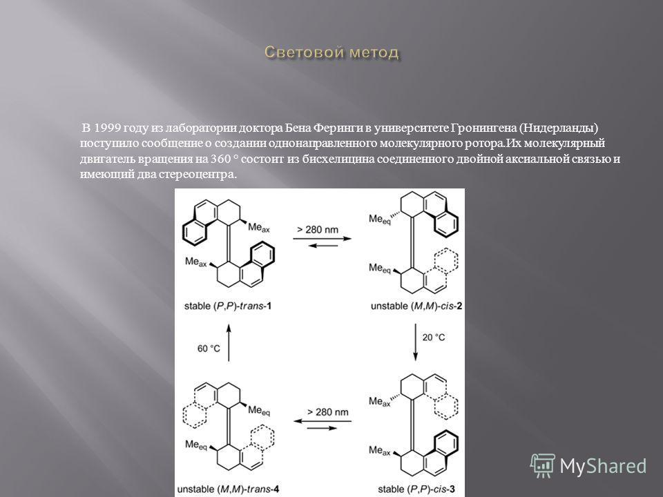 В 1999 году из лаборатории доктора Бена Феринги в университете Гронингена ( Нидерланды ) поступило сообщение о создании однонаправленного молекулярного ротора. Их молекулярный двигатель вращения на 360 ° состоит из бисхелицина соединенного двойной ак