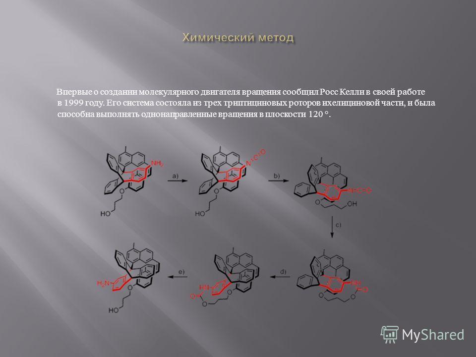 Впервые о создании молекулярного двигателя вращения сообщил Росс Келли в своей работе в 1999 году. Его система состояла из трех триптициновых роторов ихелициновой части, и была способна выполнять однонаправленные вращения в плоскости 120 °.
