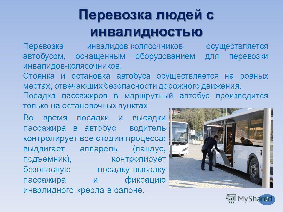 2 Перевозка инвалидов-колясочников осуществляется автобусом, оснащенным оборудованием для перевозки инвалидов-колясочников. Стоянка и остановка автобуса осуществляется на ровных местах, отвечающих безопасности дорожного движения. Посадка пассажиров в