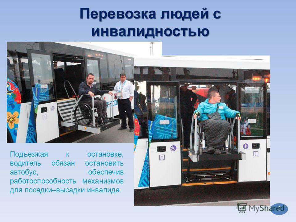 3 Подъезжая к остановке, водитель обязан остановить автобус, обеспечив работоспособность механизмов для посадки–высадки инвалида.