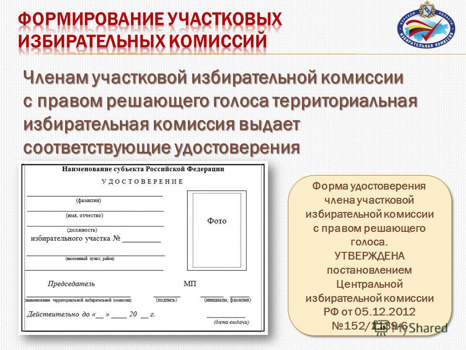 Членам участковой избирательной комиссии с правом решающего голоса территориальная избирательная комиссия выдает соответствующие удостоверения Форма удостоверения члена участковой избирательной комиссии с правом решающего голоса. УТВЕРЖДЕНА постановл