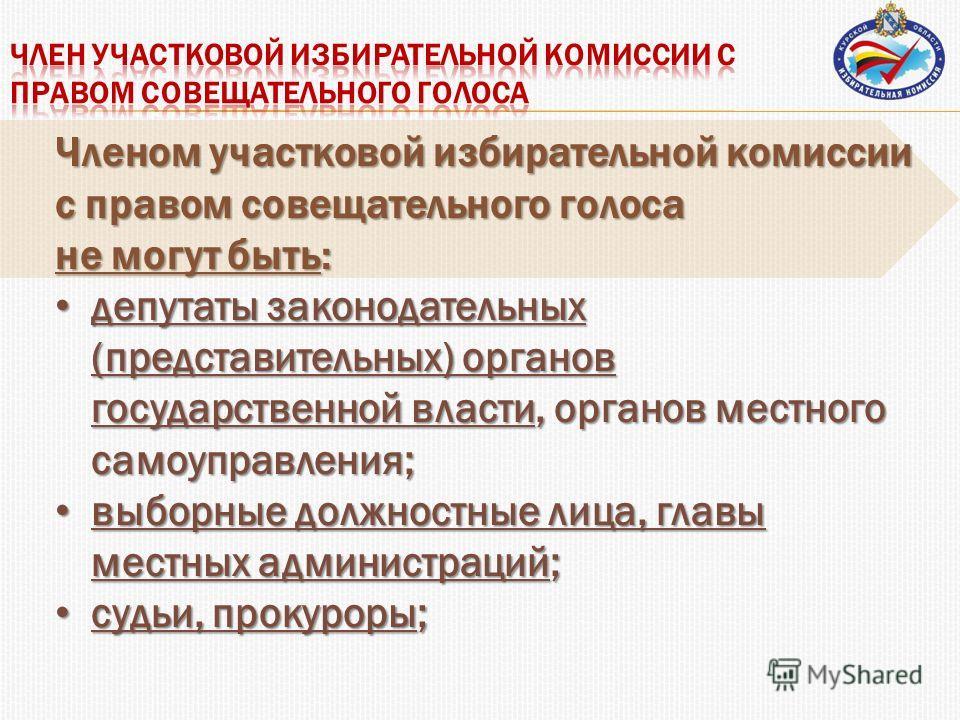 Членом участковой избирательной комиссии с правом совещательного голоса не могут быть: депутаты законодательных (представительных) органов государственной власти, органов местного самоуправления; депутаты законодательных (представительных) органов го