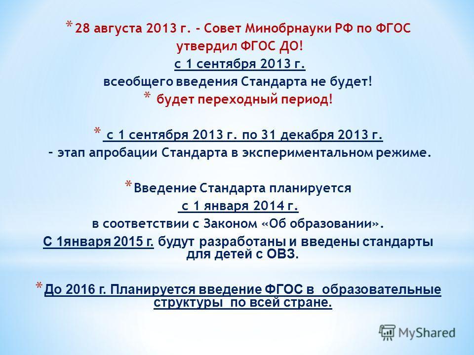 * 28 августа 2013 г. - Совет Минобрнауки РФ по ФГОС утвердил ФГОС ДО! с 1 сентября 2013 г. всеобщего введения Стандарта не будет! * будет переходный период! * с 1 сентября 2013 г. по 31 декабря 2013 г. – этап апробации Стандарта в экспериментальном р