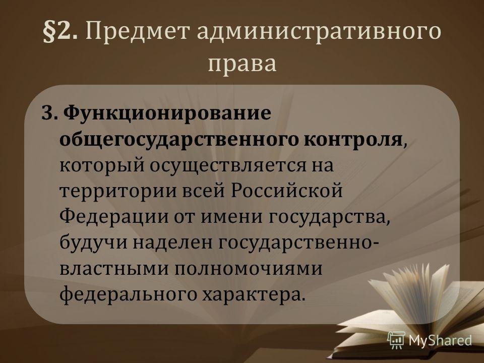 §2. Предмет административного права 3. Функционирование общегосударственного контроля, который осуществляется на территории всей Российской Федерации от имени государства, будучи наделен государственно- властными полномочиями федерального характера.