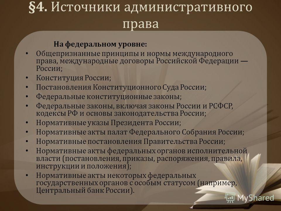 §4. Источники административного права На федеральном уровне: Общепризнанные принципы и нормы международного права, международные договоры Российской Федерации России; Конституция России; Постановления Конституционного Суда России; Федеральные констит