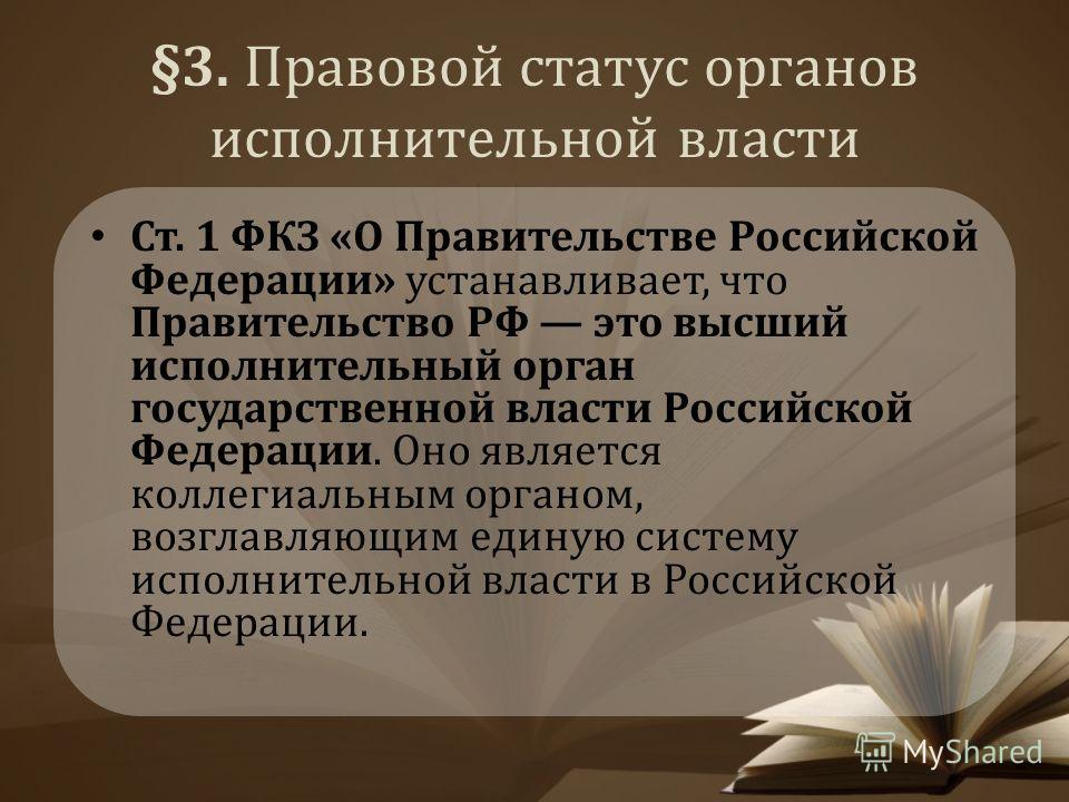 §3. Правовой статус органов исполнительной власти Ст. 1 ФКЗ «О Правительстве Российской Федерации» устанавливает, что Правительство РФ это высший исполнительный орган государственной власти Российской Федерации. Оно является коллегиальным органом, во