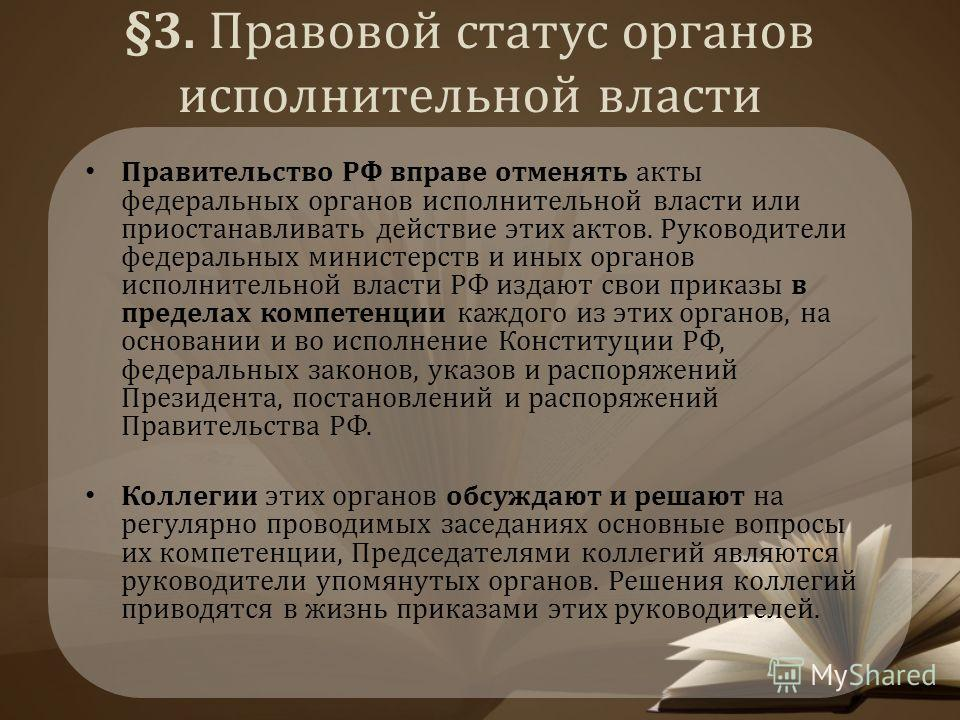§3. Правовой статус органов исполнительной власти Правительство РФ вправе отменять акты федеральных органов исполнительной власти или приостанавливать действие этих актов. Руководители федеральных министерств и иных органов исполнительной власти РФ и