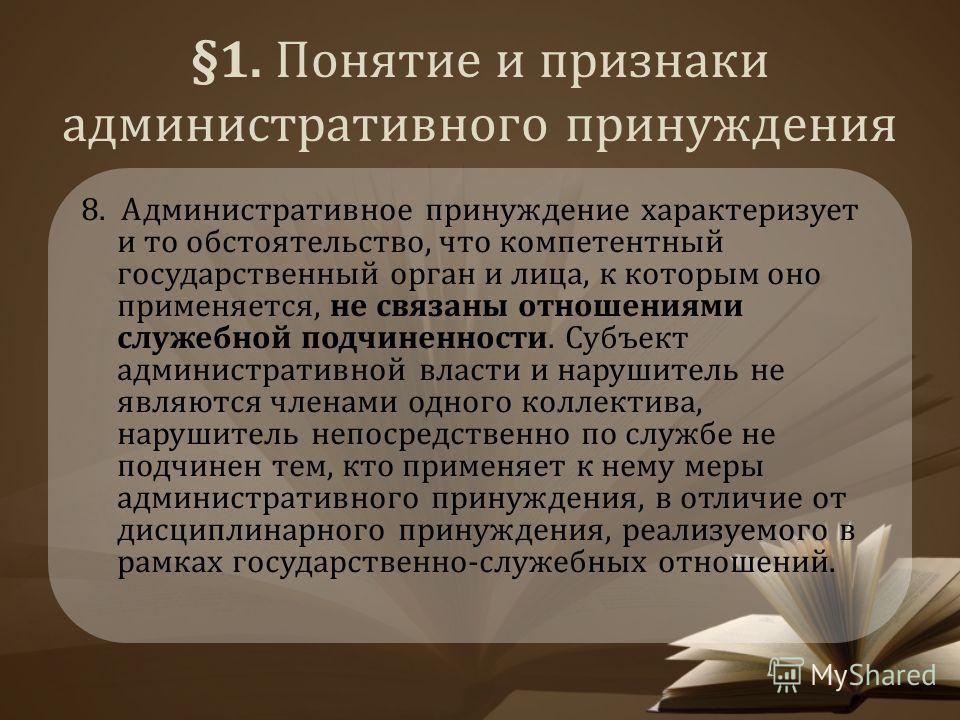 §1. Понятие и признаки административного принуждения 8. Административное принуждение характеризует и то обстоятельство, что компетентный государственный орган и лица, к которым оно применяется, не связаны отношениями служебной подчиненности. Субъект