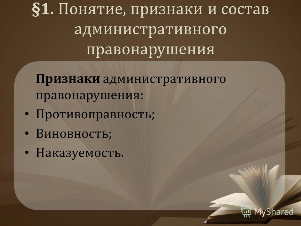 §1. Понятие, признаки и состав административного правонарушения Признаки административного правонарушения: Противоправность; Виновность; Наказуемость.