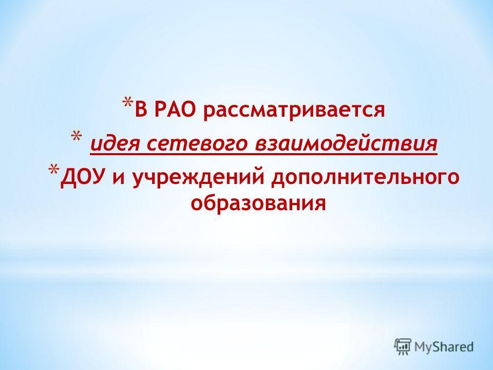 * В РАО рассматривается * идея сетевого взаимодействия * ДОУ и учреждений дополнительного образования