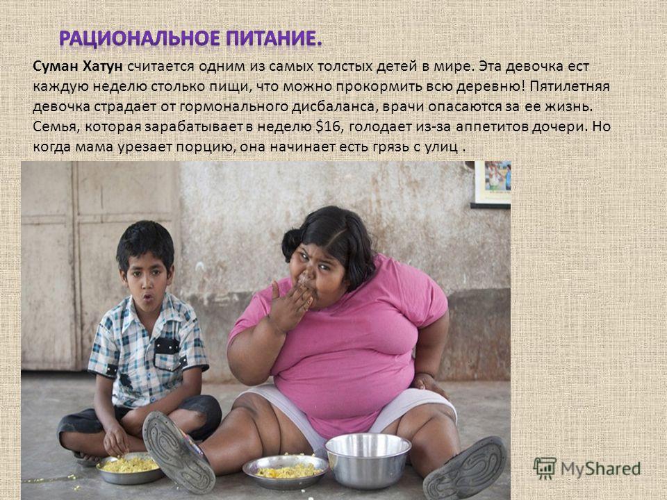 Суман Хатун считается одним из самых толстых детей в мире. Эта девочка ест каждую неделю столько пищи, что можно прокормить всю деревню! Пятилетняя девочка страдает от гормонального дисбаланса, врачи опасаются за ее жизнь. Семья, которая зарабатывает