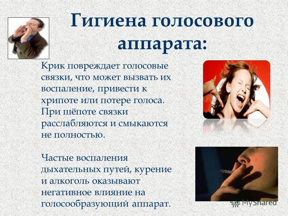 Крик повреждает голосовые связки, что может вызвать их воспаление, привести к хрипоте или потере голоса. При шёпоте связки расслабляются и смыкаются не полностью. Частые воспаления дыхательных путей, курение и алкоголь оказывают негативное влияние на