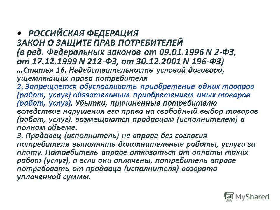 РОССИЙСКАЯ ФЕДЕРАЦИЯ ЗАКОН О ЗАЩИТЕ ПРАВ ПОТРЕБИТЕЛЕЙ (в ред. Федеральных законов от 09.01.1996 N 2-ФЗ, от 17.12.1999 N 212-ФЗ, от 30.12.2001 N 196-ФЗ) …Статья 16. Недействительность условий договора, ущемляющих права потребителя 2. Запрещается обусл