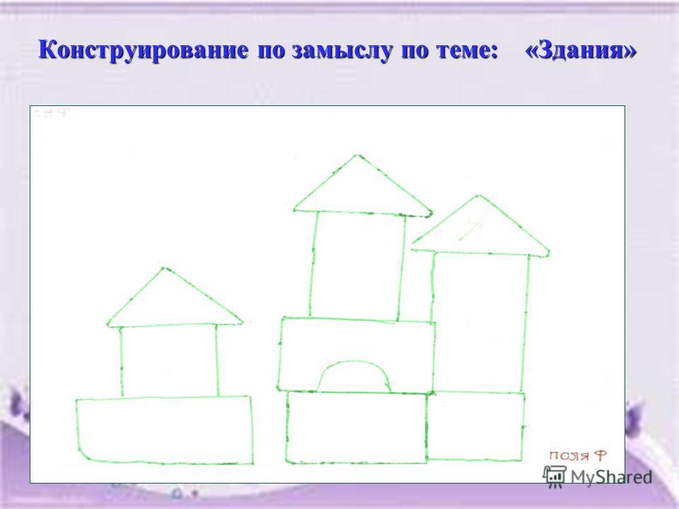Конструирование по замыслу по теме: «Здания» Конструирование по замыслу по теме: «Здания»