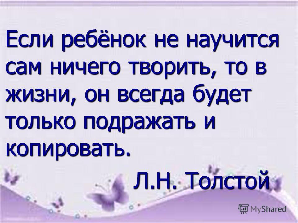 Если ребёнок не научится сам ничего творить, то в жизни, он всегда будет только подражать и копировать. Л.Н. Толстой Л.Н. Толстой