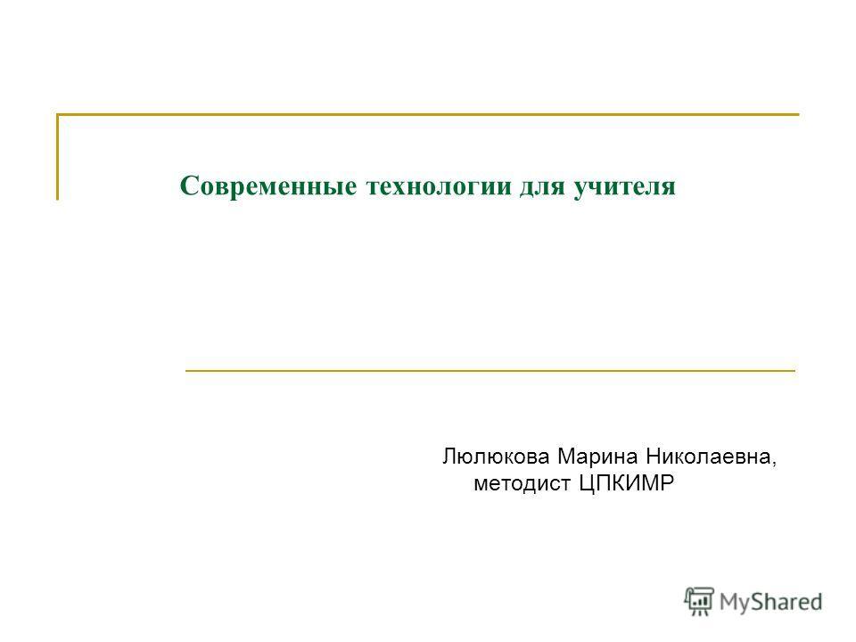 Современные технологии для учителя Люлюкова Марина Николаевна, методист ЦПКИМР