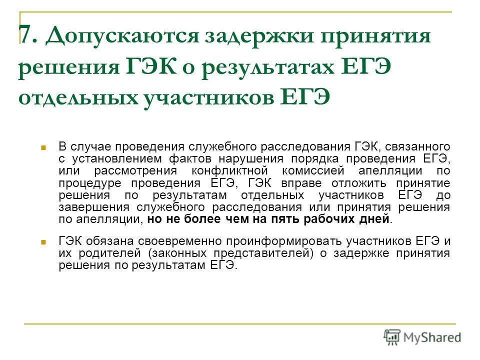 7. Допускаются задержки принятия решения ГЭК о результатах ЕГЭ отдельных участников ЕГЭ В случае проведения служебного расследования ГЭК, связанного с установлением фактов нарушения порядка проведения ЕГЭ, или рассмотрения конфликтной комиссией апелл