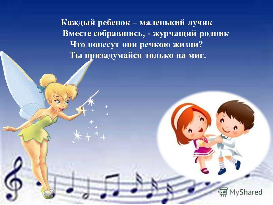 Каждый ребенок – маленький лучик Вместе собравшись, - журчащий родник Что понесут они речкою жизни? Ты призадумайся только на миг.