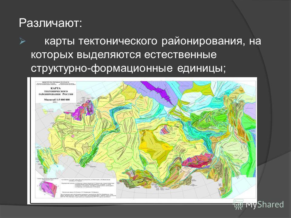 Различают: карты тектонического районирования, на которых выделяются естественные структурно-формационные единицы;