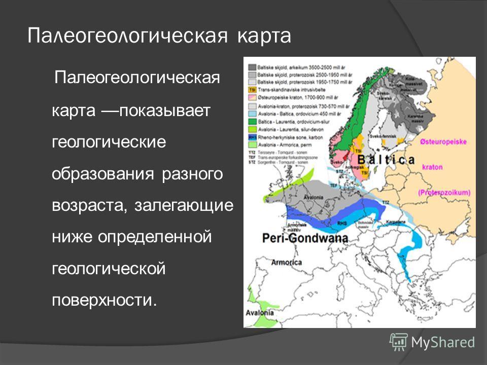 Палеогеологическая карта Палеогеологическая карта показывает геологические образования разного возраста, залегающие ниже определенной геологической поверхности.
