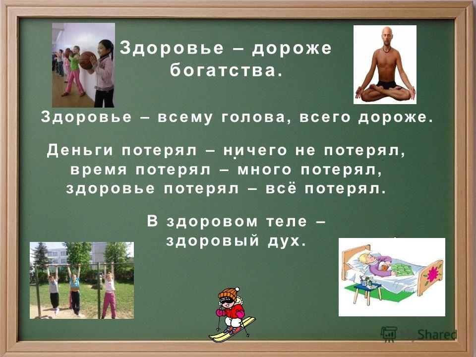Здоровье – дороже богатства. Здоровье – всему голова, всего дороже.. Деньги потерял – ничего не потерял, время потерял – много потерял, здоровье потерял – всё потерял. В здоровом теле – здоровый дух.