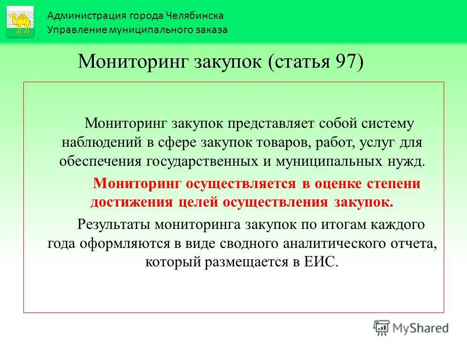 Администрация города Челябинска Управление муниципального заказа Мониторинг закупок (статья 97) Мониторинг закупок представляет собой систему наблюдений в сфере закупок товаров, работ, услуг для обеспечения государственных и муниципальных нужд. Монит