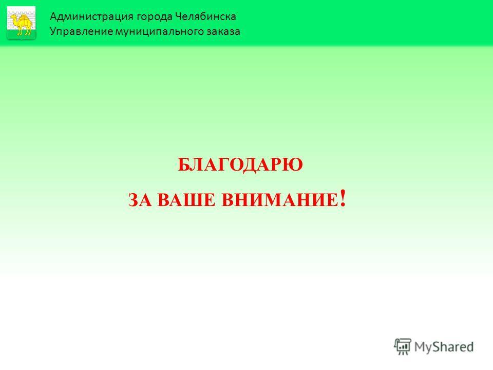 Администрация города Челябинска Управление муниципального заказа БЛАГОДАРЮ ЗА ВАШЕ ВНИМАНИЕ !