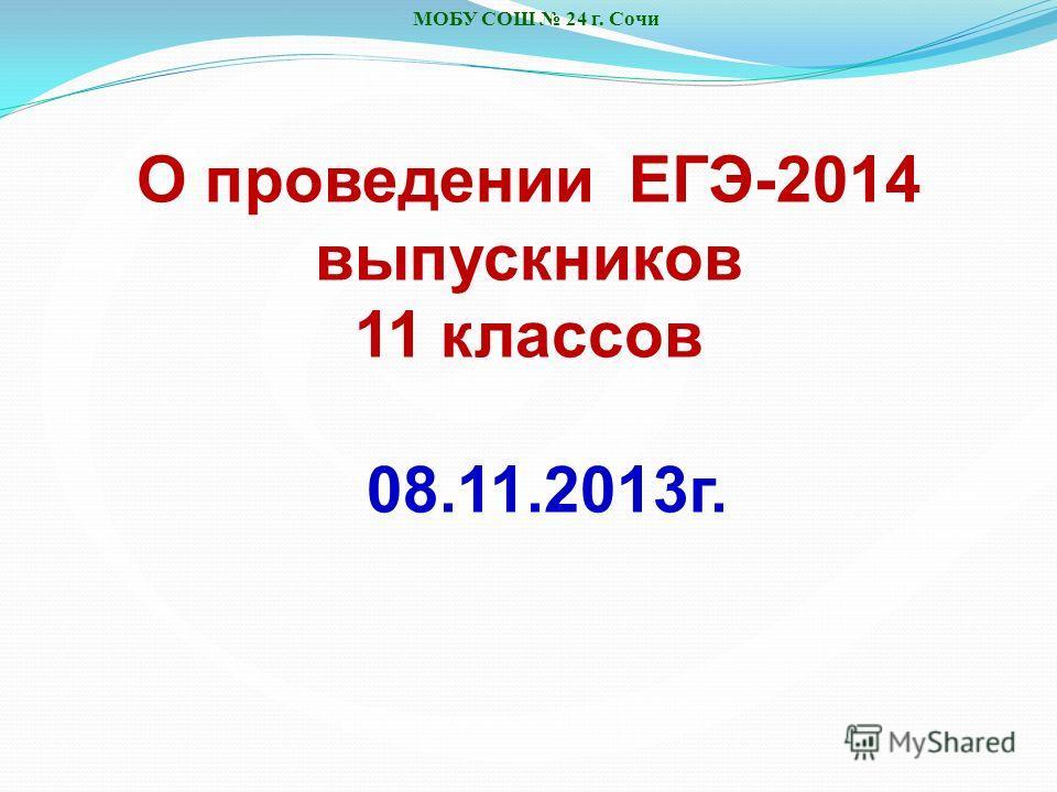 МОБУ СОШ 24 г. Сочи О проведении ЕГЭ-2014 выпускников 11 классов 08.11.2013 г.