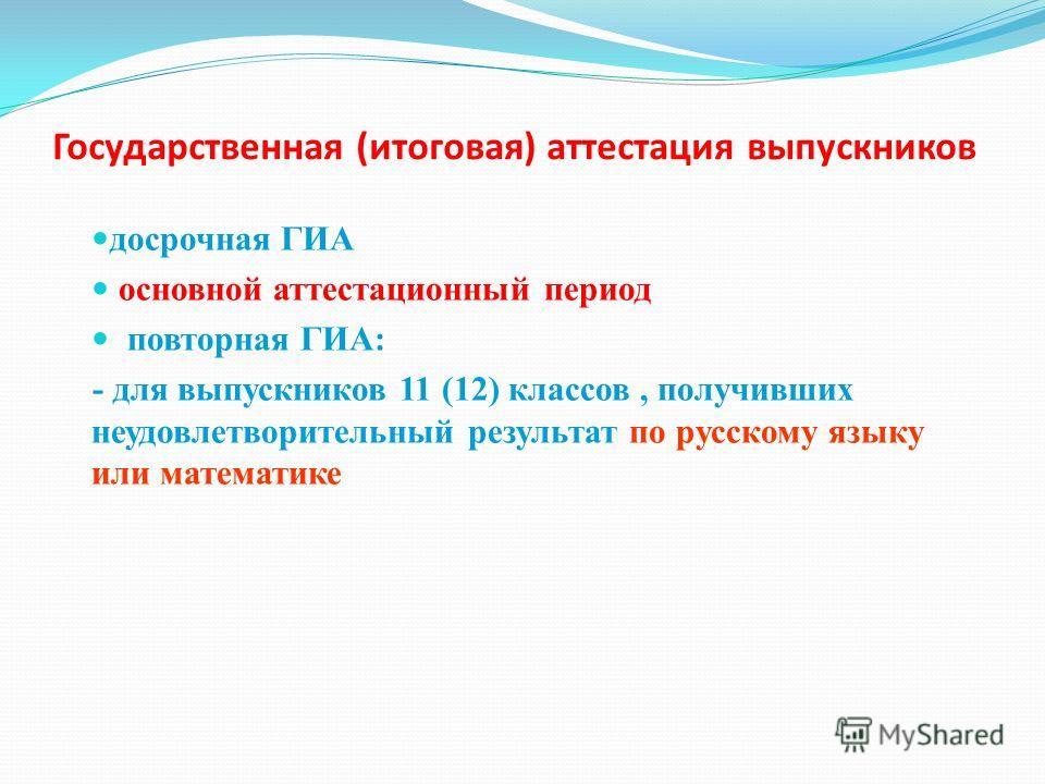 Государственная (итоговая) аттестация выпускников досрочная ГИА основной аттестационный период повторная ГИА: - для выпускников 11 (12) классов, получивших неудовлетворительный результат по русскому языку или математике