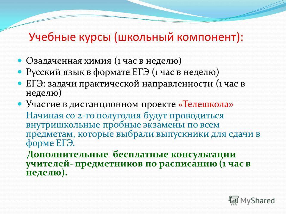 Учебные курсы (школьный компонент): Озадаченная химия (1 час в неделю) Русский язык в формате ЕГЭ (1 час в неделю) ЕГЭ: задачи практической направленности (1 час в неделю) Участие в дистанционном проекте «Телешкола» Начиная со 2-го полугодия будут пр