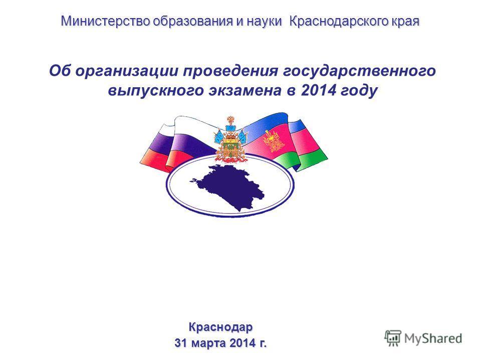 Об организации проведения государственного выпускного экзамена в 2014 году Краснодар 31 марта 2014 г. Министерство образования и науки Краснодарского края