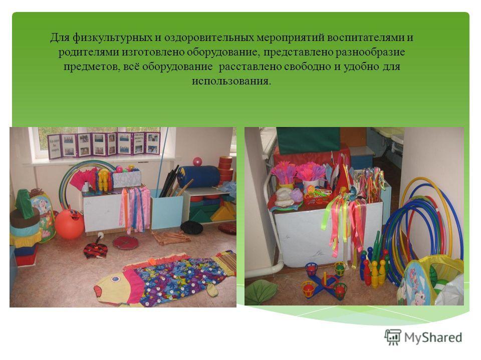 Для физкультурных и оздоровительных мероприятий воспитателями и родителями изготовлено оборудование, представлено разнообразие предметов, всё оборудование расставлено свободно и удобно для использования.