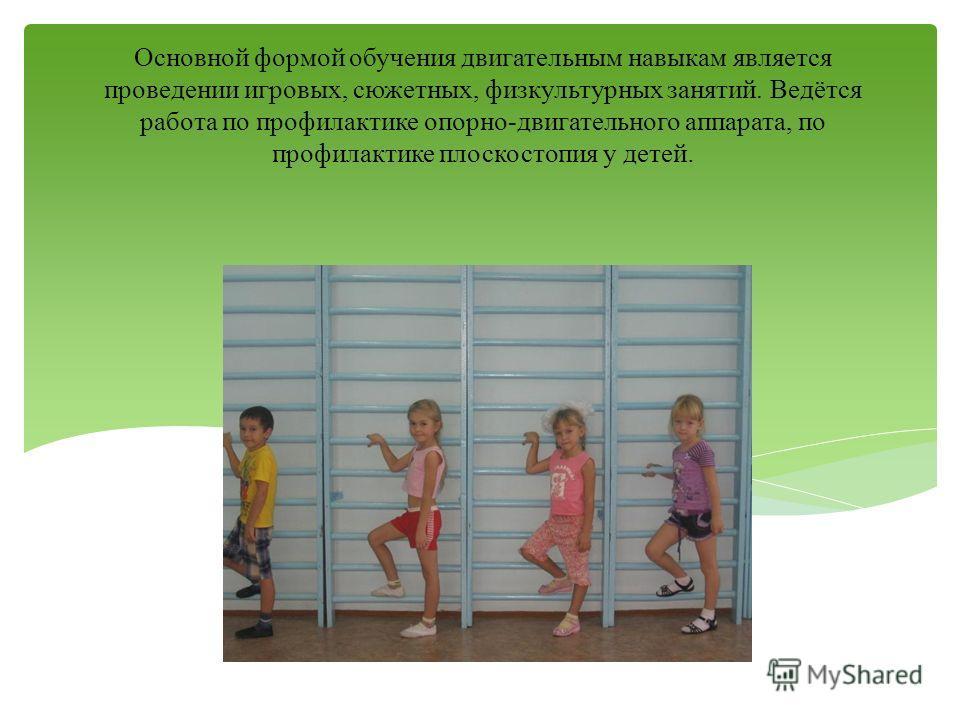 Основной формой обучения двигательным навыкам является проведении игровых, сюжетных, физкультурных занятий. Ведётся работа по профилактике опорно-двигательного аппарата, по профилактике плоскостопия у детей.