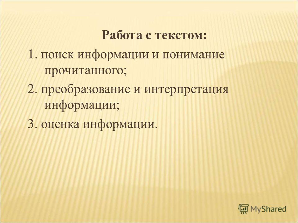 Работа с текстом: 1. поиск информации и понимание прочитанного; 2. преобразование и интерпретация информации; 3. оценка информации.