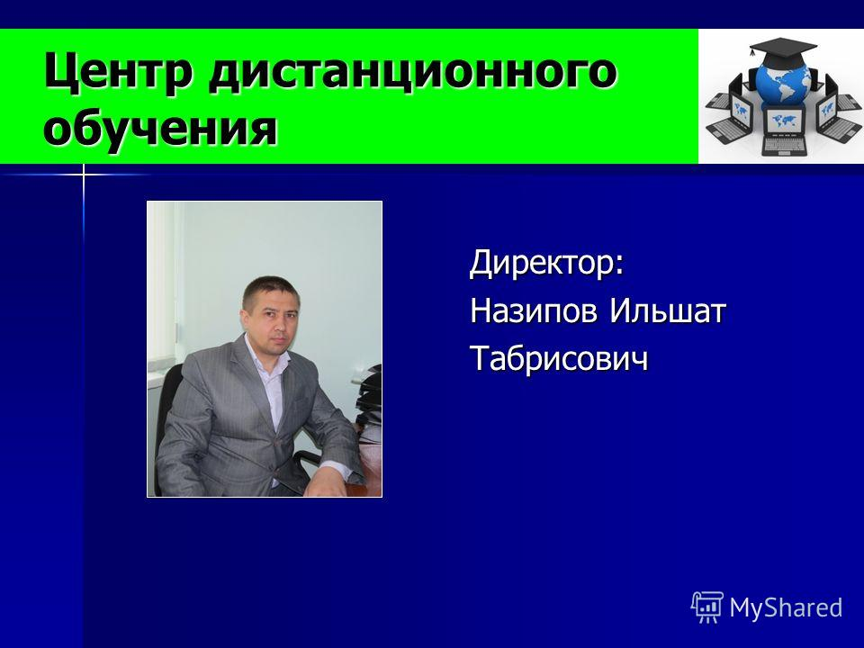 Центр дистанционного обучения Директор: Назипов Ильшат Табрисович