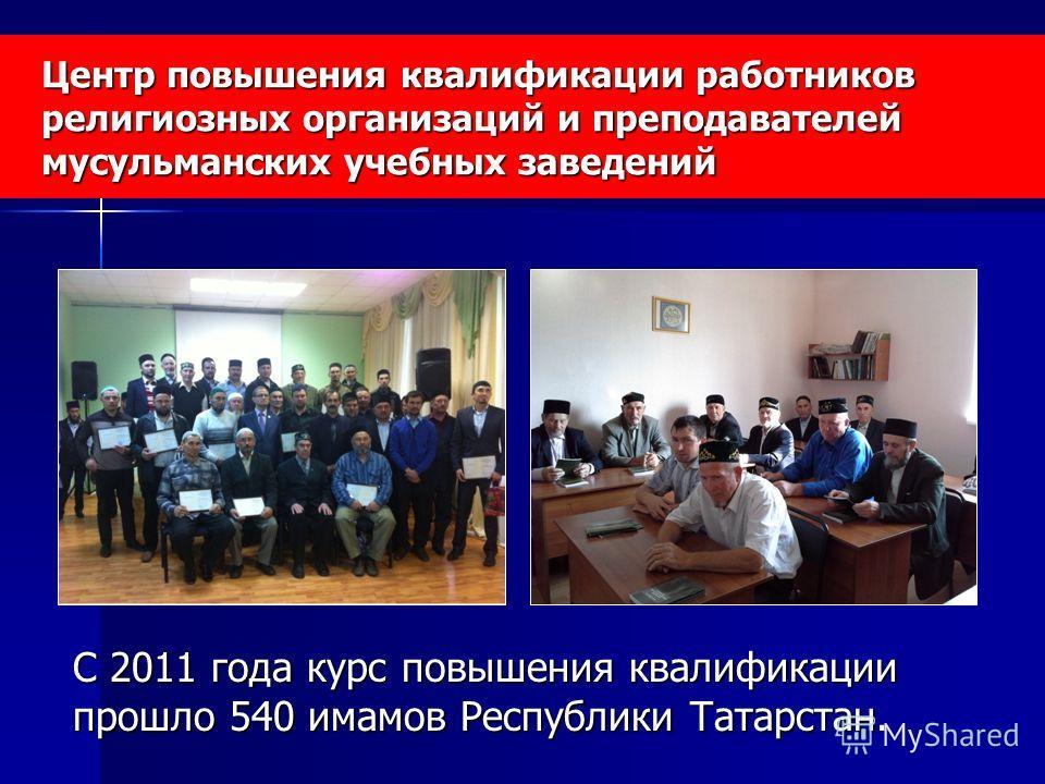 Центр повышения квалификации работников религиозных организаций и преподавателей мусульманских учебных заведений С 2011 года курс повышения квалификации прошло 540 имамов Республики Татарстан.