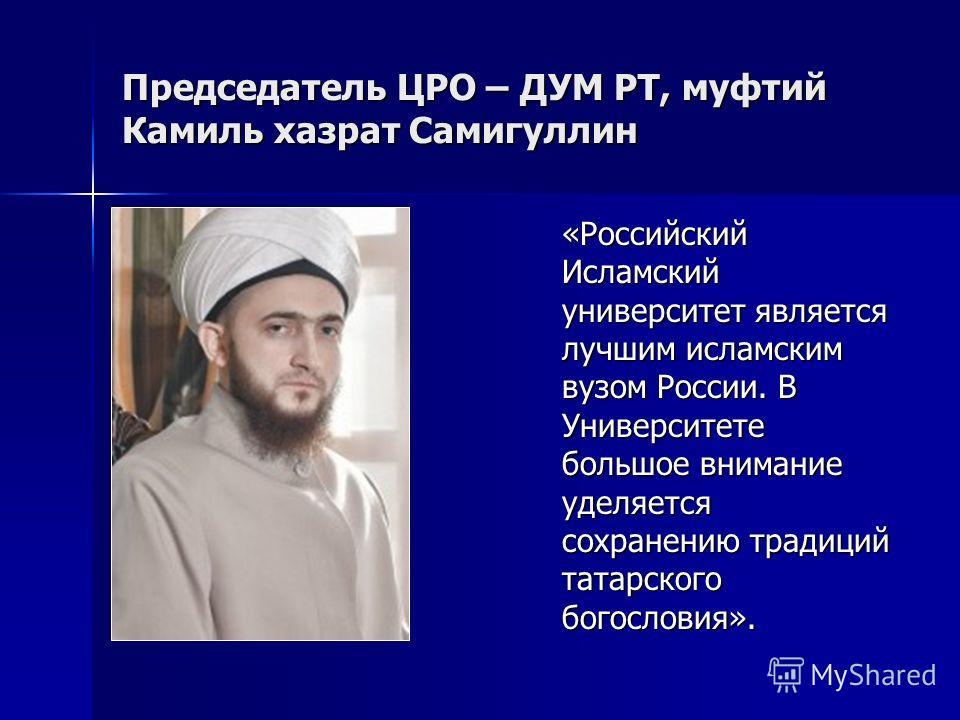 Председатель ЦРО – ДУМ РТ, муфтий Камиль хазрат Самигуллин «Российский Исламский университет является лучшим исламским вузом России. В Университете большое внимание уделяется сохранению традиций татарского богословия».
