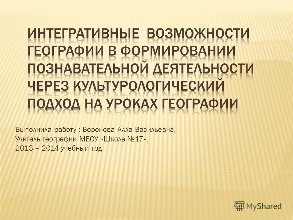 Выполнила работу : Воронова Алла Васильевна, Учитель географии МБОУ «Школа 17», 2013 – 2014 учебный год