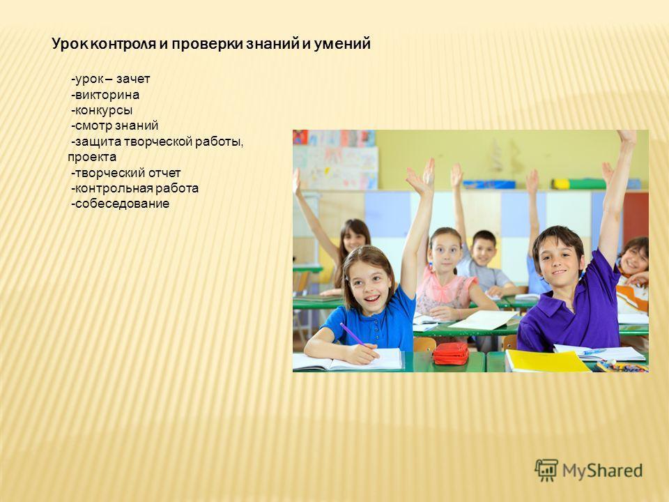 Урок контроля и проверки знаний и умений -урок – зачет -викторина -конкурсы -смотр знаний -защита творческой работы, проекта -творческий отчет -контрольная работа -собеседование