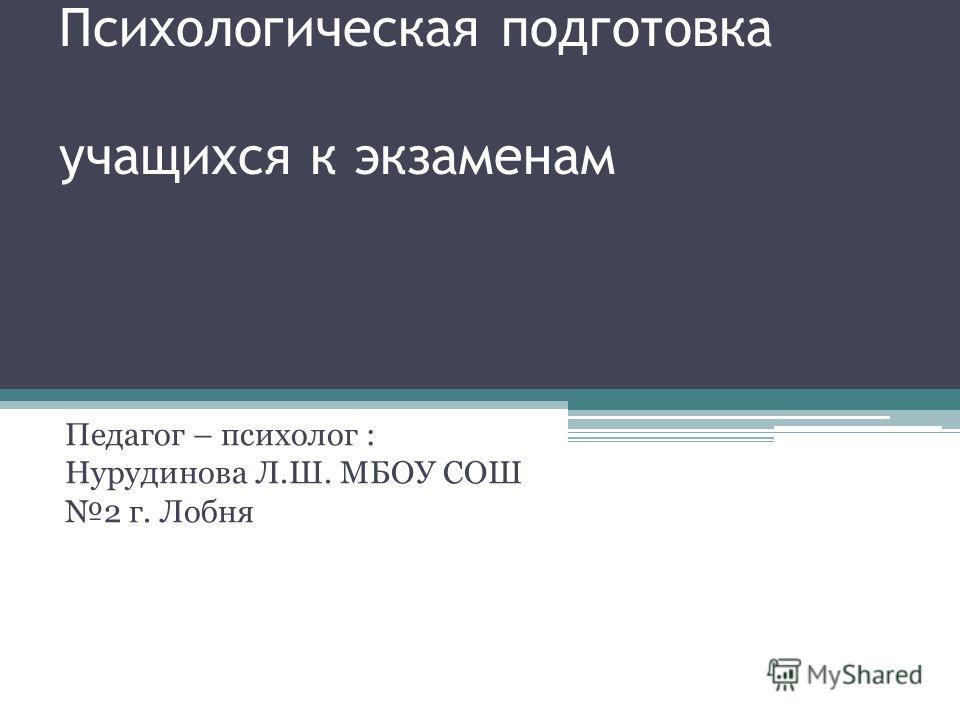 Психологическая подготовка учащихся к экзаменам Педагог – психолог : Нурудинова Л.Ш. МБОУ СОШ 2 г. Лобня