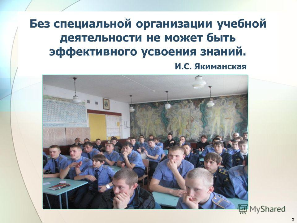 Без специальной организации учебной деятельности не может быть эффективного усвоения знаний. И.С. Якиманская 3