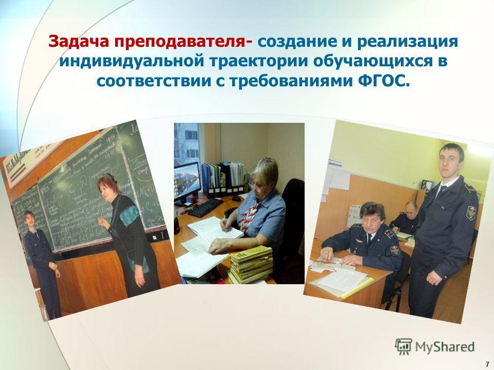 Задача преподавателя- создание и реализация индивидуальной траектории обучающихся в соответствии с требованиями ФГОС. 7